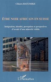 Etre noir africain en Suisse: Intégration, identité, perception et perspectives d'avenir d'une minorité visible