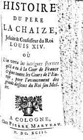 Histoire du père LaChaize, Jesuite et Confesseur du Roi Louis XIV.: ou Lòn verra les intrigues secretes, qu'il a eu à la Cour de France et dans toutes les Cours de l'Europe pour l'avancement des grands dessins du Roi son Maître