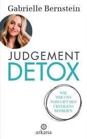 Judgement Detox: Wie wir uns vom Gift des Urteilens befreien - Mit 6-Schritte-DETOX-Programm