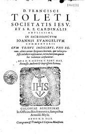 D. Francisci Toleti..., et S. R. E. cardinalis amplissimi, In sacrosanctum Joannis Evangelium Commentarii. cum tribus indicibus... Ad S. D. N. Sixtum V. Pont. Max...