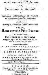 Tumble-down Dick: or, Phaeton in the suds. A dramatick entertainment ... interlarded with burlesque, grotesque, comick interludes, call'd, Harlequin a Pick-Pocket ... Invented by the ingenious Monsieur Sans Esprit. The musick compos'd by the harmonious Signior Warblerini. And the scenes painted by the prodigious Mynheer Van Bottom-Flat. The dedication signed: Pasquin, i.e. Henry Fielding