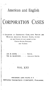 American and English Corporation Cases: A Collection of All Corporation Cases, Both Private and Municipal (excepting Railway Cases), Decided in the Courts of Last Resort in the United States, England, and Canada [1883-1894] ...