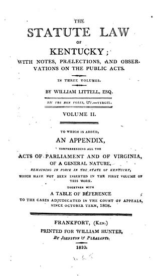 The Statute Law of Kentucky  1798 1801 To which is added  an appendix  comprehending all the facts of Parliament and of Virginia  of a general nature  remaining in force in the state of Kentucky  which have not been inserted in the first volume of this work  Together with a table of reference to the cases adjudicated in the Court of appeals  since October term  1808 PDF