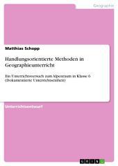 Handlungsorientierte Methoden in Geographieunterricht: Ein Unterrichtsversuch zum Alpenraum in Klasse 6 (Dokumentierte Unterrichtseinheit)