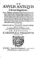 De Anvlis Antiqvis Librum Singularem: In quo diligenter explicantur eorum Nomina multa, Primeva origo, Materia multiplex ...