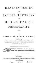 Heathen, Jewish, and infidel testimony to Bible facts, Christianity, etc