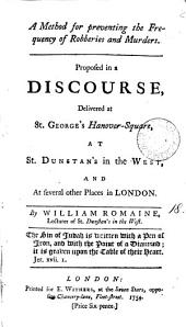 A Method for Preventing the Frequency of Robberies and Murders: Proposed in a Discourse, Delivered at St. George's Hanover-Square, at St. Dunstan's in the West, and at Several Other Places in London. By William Romaine, ...