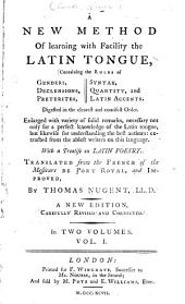 A New Method of Learning with Facility the Latin Tongue: Containing the Rules of Genders, Declensions, Preterites, Syntax, Quantity, and the Latin Accents, Digested in the Clearest and Concisest Order, Volume 1