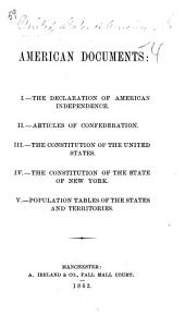 American Documents: I. The Declaration of American Independence. II. Articles of Confederation. III. The Constitution of the United States. IV. The Constitution of the State of New York. V. Population Tables of the States and Territories