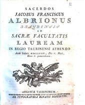 Sacerdos Jacobus Franciscus Albrionus Braydensis ad sacræ facultatis lauream in Regio Taurinensi Athenæo anno salutis 1774., die 5. Maii, hora 5. pomeridiana