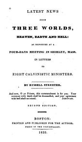 Latest News from Three Worlds, Heaven, Earth and Hell: As Reported at a Four-days Meeting in Shirley, Mass. in Letters to Eight Calvinistic Ministers