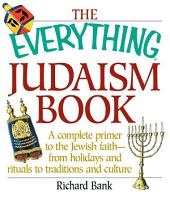The Everything Judaism Book: A Complete Primer to the Jewish Faith-From Holidays and Rituals to Traditions and Culture