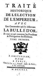 Traite historique de l'election de l'empereur, avec les ceremonies qui s'y observent; la bulle d'or, et tout ce qui concerne les fonctions & prerogatives des electeurs: Volume1