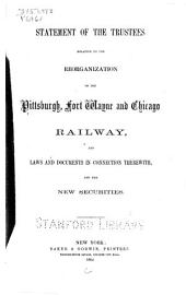 Statement of the Trustees Relative to the Reorganization of the Pittsburgh, Fort Wayne and Chicago Railway: Laws and Documents in Connection Therewith, and the New Securities