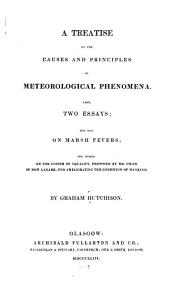 A Treatise on the Causes and Principles of Meteorological Phenomena: Also Two Essays; the One on Marsh Fevers; the Other on the System of Equality, Proposed by Mr. Owen of New Lanark, for Ameliorating the Condition of Mankind
