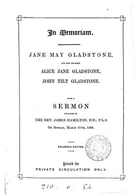 In memoriam  Jane May Gladstone  and her children Alice Jane Gladstone  John Tilt Gladstone  signed J H G    With a sermon preached by J  Hamilton  Mar  27th  1864 PDF