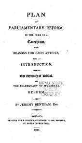 Plan of Parliamentary Reform: In the Form of a Catechism, with Reasons for Each Article, with an Introduction, Shewing the Necessity of Radical, and the Inadequacy of Moderate, Reform