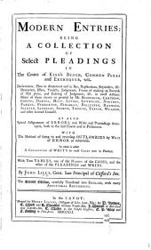 Modern Entries, being a collection of select pleadings in the Courts of Kings Bench, Common Pleas and Exchequer ... To which is added a collection of writs in most cases now in practice