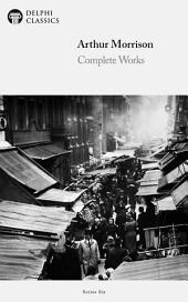 Delphi Complete Works of Arthur Morrison (Illustrated)