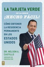 La Tarjeta Verde ¡Hecho fácil!: Cómo obtener la residencia permanente en los Estados Unidos
