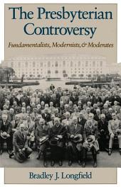 The Presbyterian Controversy: Fundamentalists, Modernists, and Moderates