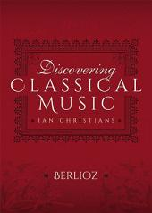 Discovering Classical Music: Berlioz: His Life, The Person, His Music
