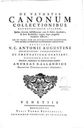 De vetustis canonum collectionibus dissertationum sylloge... accessere v. c. Antonii Augustini,... de emendatione Gratiani dialogorum libri duo, collegit, recensuit ac praefationem adjecit Andreas Gallandius,...