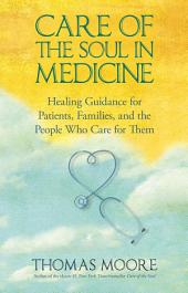 Care of the Soul in Medicine: Healing Guidance for Patients and the People Who Care for Them