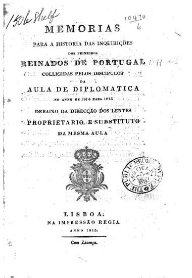 Memorias para a historia das inquiri    es dos primeiros reinados de Portugal colligidas pelos discipulos da Aula de Diplomatica  etc   Additamentos e retoques  Novos additamentos    PDF