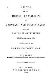 Notes on the Rebel Invasion of Maryland and Pennsylvania: And the Battle of Gettysburg, July 1st, 2d and 3d, 1863 ...