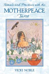 Rituals and Practices with the Motherpeace Tarot: Edition 2
