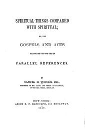 Spiritual things compared with spiritual, or, the Gospels and Acts illustrated by the use of parallel references