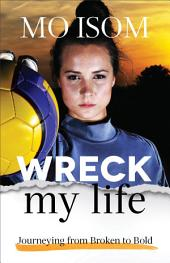 Wreck My Life: Journeying from Broken to Bold
