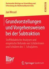 Grundvorstellungen und Vorgehensweisen bei der Subtraktion: Stoffdidaktische Analysen und empirische Befunde von Schülerinnen und Schülern des 1. Schuljahres