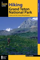 Hiking Grand Teton National Park: A Guide to the Park's Greatest Hiking Adventures, Edition 3