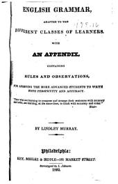 English Grammar, adapted to the different classes of learners: With an appendix, containing rules and observations, for assisting the more advanced students to write with perspicuity and accuracy