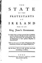 The State of the Protestants of Ireland Under the Late King James's Government: With an Appendix of Acts of Parliament, Proclamations, Letters and Original Papers, &c