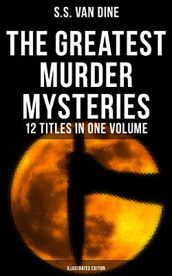 The Greatest Murder Mysteries of S  S  Van Dine   12 Titles in One Volume  Illustrated Edition  PDF