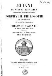Aeliani De natura animalium, Varia historia, Epistolae et Fragmenta. Porphyrii Philosophi De abstinentia et De antro Nympharum. Philonis Byzantii De septem orbis spectaculis