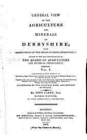 General View of the Agriculture and Minerals of Derbyshire: With Observations on the Means of Their Improvement. Drawn Up for the Consideration of the Board of Agriculture and Internal Improvement, Volume 1