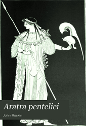 Aratra Pentelici: Seven Lectures on the Elements of Sculpture Given Before the University of Oxford in Michaelmas Term, 1870