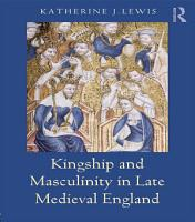 Kingship and Masculinity in Late Medieval England PDF