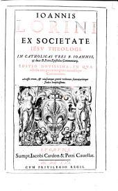 Ioannis Lorini ex Societate Iesu theologi, In catholicas tres B. Ioannis, & duas B. Petri epistolas commentarij