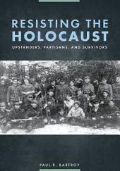Resisting the Holocaust: Upstanders, Partisans, and Survivors: Upstanders, Partisans, and Survivors