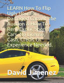 LEARN How to Flip Ugly Houses, Damaged Cars at the Auction and How to Rent Exotic Sports Cars. No License, Cash, Credit Or Experience Needed