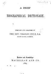A brief Biographical Dictionary. Compiled and arranged by ... C. H.