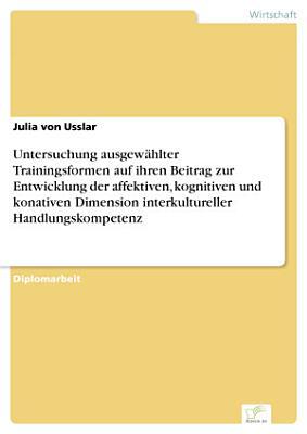 Untersuchung ausgew  hlter Trainingsformen auf ihren Beitrag zur Entwicklung der affektiven  kognitiven und konativen Dimension interkultureller Handlungskompetenz PDF