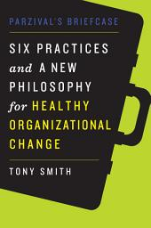 Parzival's Briefcase: Six Practices and a New Philosophy for Healthy Organizational Change