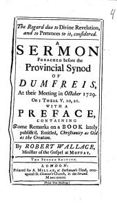 The Regard Due to Divine Revelation: And to Pretences to It, Considered. A Sermon Preached Before the Provincial Synod of Dumfreis [sic], at Their Meeting Oct. 1729. on Thess. V. 20,31. With a Preface, Containing Some Remarks on a Book ... Entitled, Christianity as Old as the Creation