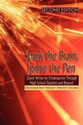 Spark the Brain, Ignite the Pen: Quick Writes for Kindergarten Through High School Teachers and Beyond